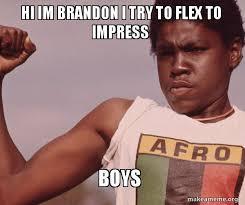 Brandon Meme - hi im brandon i try to flex to impress boys niggas be like meme