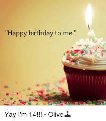 Happy Birthday To Me Meme - happy birthday to me yay i m 14 olive birthday meme on me me
