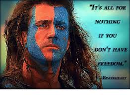 Braveheart Freedom Meme - it s all for nothing if you dont have freedom braveheart meme on