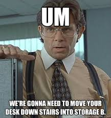 Head Desk Meme - um we re gonna need to move your desk down stairs into storage b