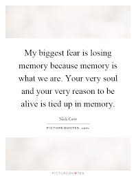 my fear is losing memory because memory is what we are