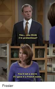 Frasier Meme - you you think i m pretentious you d eat a worm if i gave it a