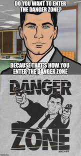 Archer Danger Zone Meme - archer imgflip