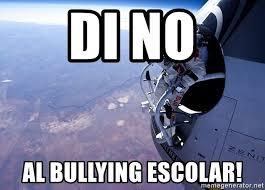 No Al Bullying Memes - di no al bullying escolar felix baumgartner meme generator