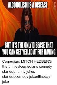 Mitch Hedberg Memes - alcoholismisadisease butmstheonndisease that comedian mitch hedberg