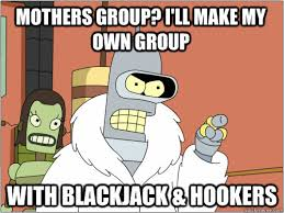 Make A Meme With Own Picture - mothers group i ll make my own group with blackjack hookers