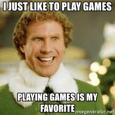 Play All The Games Meme - i just like to play games playing games is my favorite buddy the