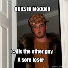 Sore Memes - meme creator quits in madden calls the other guy a sore loser