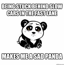Sad Panda Meme - being stuck behind slow cars in the fast lane makes me a sad panda