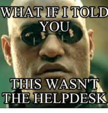 what if i told you this wasnt the helpdesk helpdesk meme on me me