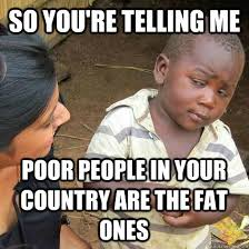 Fat Black Kid Meme - so you re telling me poor people in your country are the fat ones