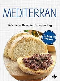 mediterrane küche rezepte mediterrane gerichte köstliche rezepte für jeden tag lecker