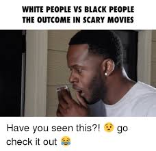 Memes About Black People - white people vs black people the outcome in scary movies have you