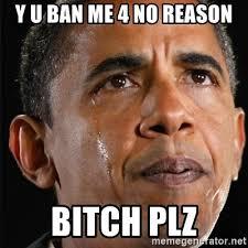 Bitch Plz Meme - y u ban me 4 no reason bitch plz obama crying meme generator