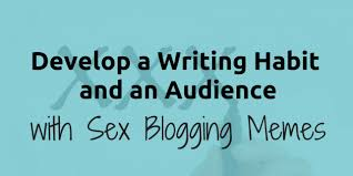 Blogging Memes - develop a writing habit and an audience with sex blogging memes