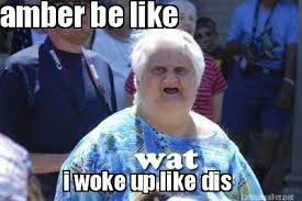Amber Meme - meme maker amber be like i woke up like dis