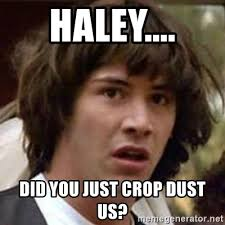Haley Meme - haley did you just crop dust us conspiracy keanu meme