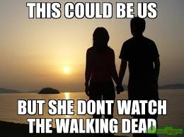 This Could Be Us Meme - this could be us but she dont watch the walking dead meme custom