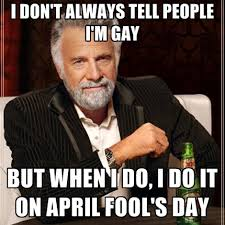 April Fools Day Meme - i dont always tell people im gay but when i do i do it on april