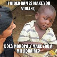Make A Video Meme - if video games make you violent does monopoly make you a