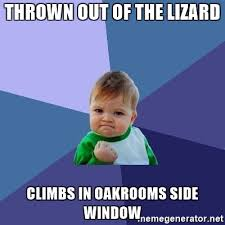 Thrown Out Window Meme - thrown out of the lizard climbs in oakrooms side window success