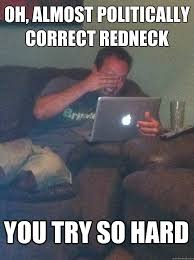Politically Correct Meme - oh almost politically correct redneck you try so hard meme dad