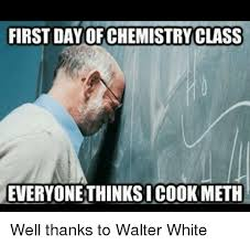 First Day Of Class Meme - first day of chemistry class everyonethinksicook meth well thanks to