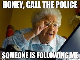 Internet Police Meme - honey call the police someone is following me