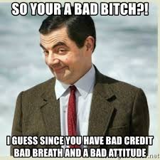 Bad Credit Meme - so your a bad bitch i guess since you have bad credit bad breath