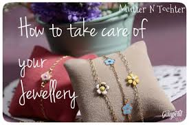 10 Tips For Taking Your by 10 Tips For Taking Care Of Your Jewellery Mutter N Tochter