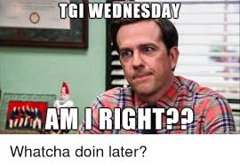 Whatcha Doin Meme - tgi wednesday am right migur whatcha doin later the office meme