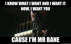 Mr Badass Meme - i know what i want and i want it now i want you cause i m mr bane