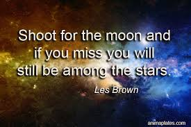 shoot for the moon and if you miss you will still be among the