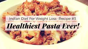 indian diet plan for weight loss recipe 3 healthiest pasta
