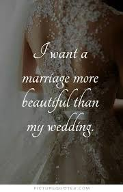 beautiful wedding quotes i want a marriage more beautiful than my wedding picture quote 1