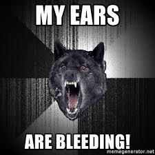 My Ears Are Bleeding Meme - my ears are bleeding insanity wolf meme generator