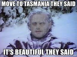 Tasmania Memes - move to tasmania they said it s beautiful they said winter is