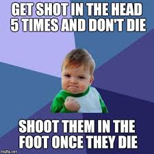 Foot Meme - get shot in the head 5 times and don t die shoot them in the foot