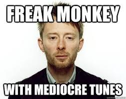 Thom Yorke Meme - freak monkey with mediocre tunes freak monkey thom yorke quickmeme