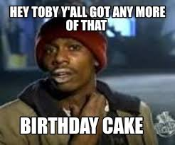 Toby Meme - meme maker hey toby yall got any more of that birthday cake