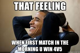 U Win Meme - that feeling when first match in the morning u win 4v5 that
