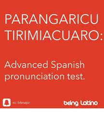 Meme Pronounciation - parangaricuu tirimiacuaro advanced spanish pronunciation test sc