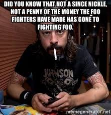 Foo Fighters Meme - did you know that not a since nickle not a penny of the money the
