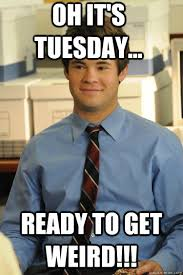 Tuesday Funny Memes - oh it s tuesday ready to get weird adam workaholics