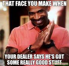 How To Make Good Memes - that face you make when your dealer says he s got some really good