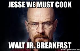 Walt Jr Breakfast Meme - jesse we must cook walt jr breakfast breaking bad walter meme