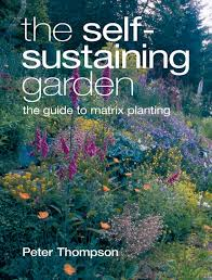 self sustaining garden the self sustaining garden the guide to matrix planting from