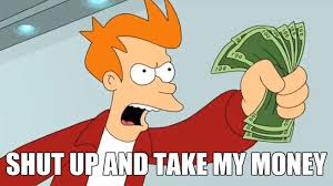 Shut Up And Take My Money Meme - shut up and take my money know your meme