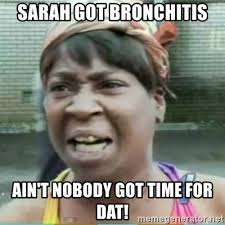 Bronchitis Meme - sarah got bronchitis ain t nobody got time for dat sweet brown