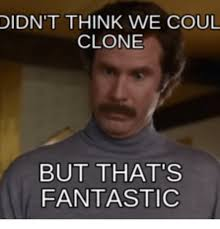 didn t think we coul clone but that s fantastic fantastic meme on